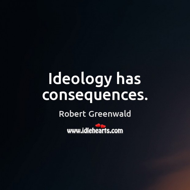 Ideology has consequences. Image