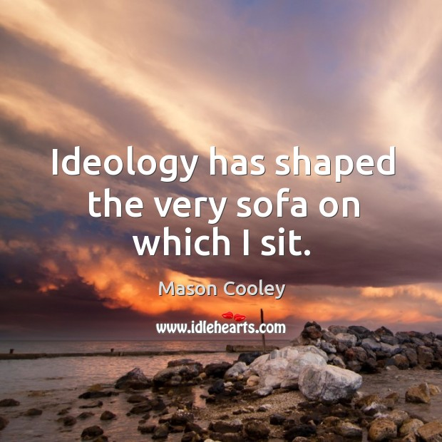 Ideology has shaped the very sofa on which I sit. Image