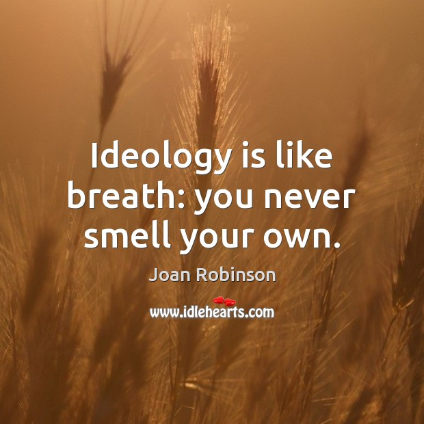 Ideology is like breath: you never smell your own. Joan Robinson Picture Quote