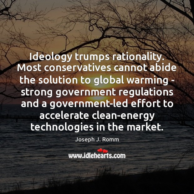 Ideology trumps rationality. Most conservatives cannot abide the solution to global warming Joseph J. Romm Picture Quote