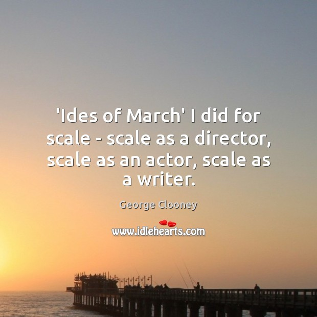 'Ides of March' I did for scale – scale as a director, Image