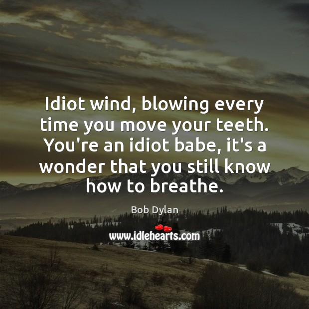 Idiot wind, blowing every time you move your teeth. You're an idiot Bob Dylan Picture Quote