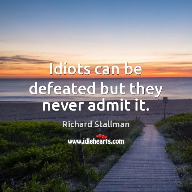 Image, Idiots can be defeated but they never admit it.