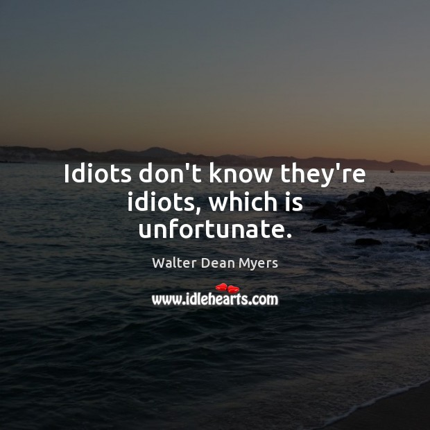 Idiots don't know they're idiots, which is unfortunate. Image