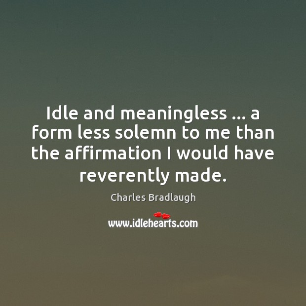 Idle and meaningless … a form less solemn to me than the affirmation Image
