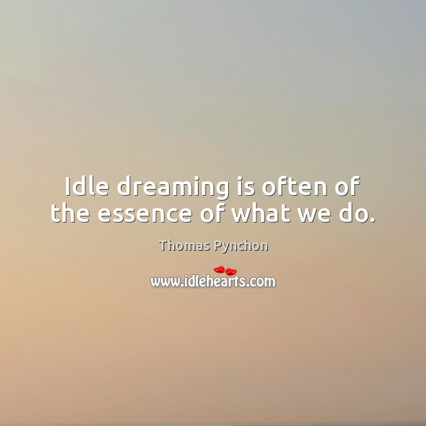 Idle dreaming is often of the essence of what we do. Image