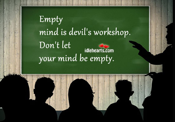 speech an idle mind is devils workshop Idle hands devil's workshop question: is 'idle hands are the  idleness often  stems from not having a specific goal or purpose in mind with no goal, one can  be.