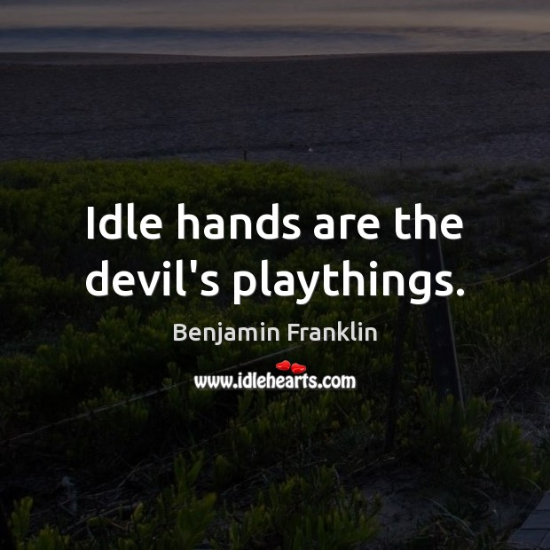 Idle hands are the devil's playthings. Image