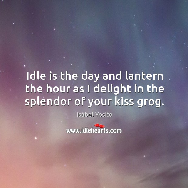 Idle is the day and lantern the hour as I delight in the splendor of your kiss grog. Image