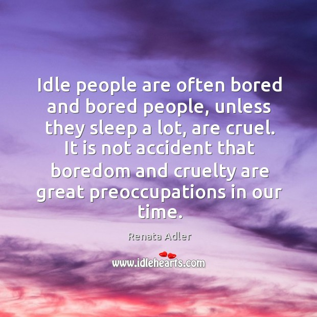 Idle people are often bored and bored people, unless they sleep a lot, are cruel. Image