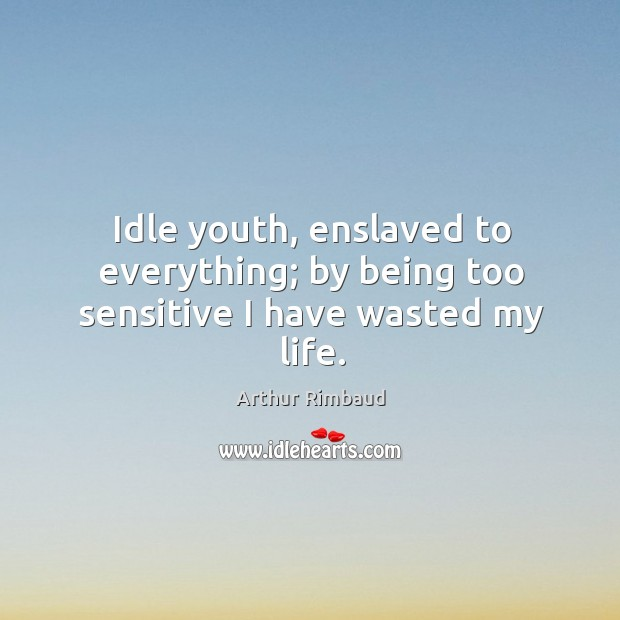 Idle youth, enslaved to everything; by being too sensitive I have wasted my life. Image