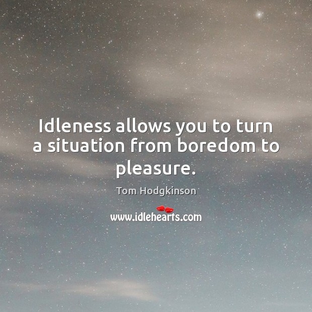 Idleness allows you to turn a situation from boredom to pleasure. Tom Hodgkinson Picture Quote