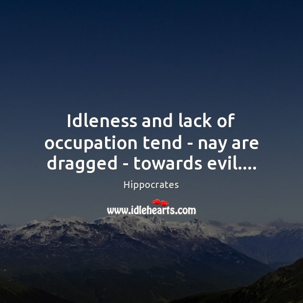 Image, Idleness and lack of occupation tend – nay are dragged – towards evil….