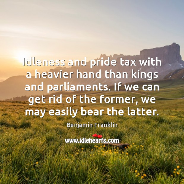 Idleness and pride tax with a heavier hand than kings and parliaments. Image