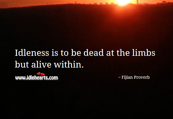 Idleness is to be dead at the limbs but alive within. Fijian Proverbs Image