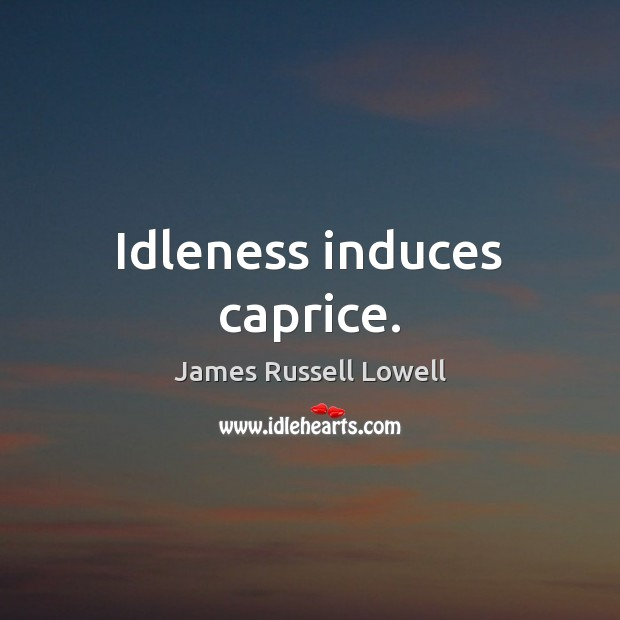Idleness induces caprice. James Russell Lowell Picture Quote