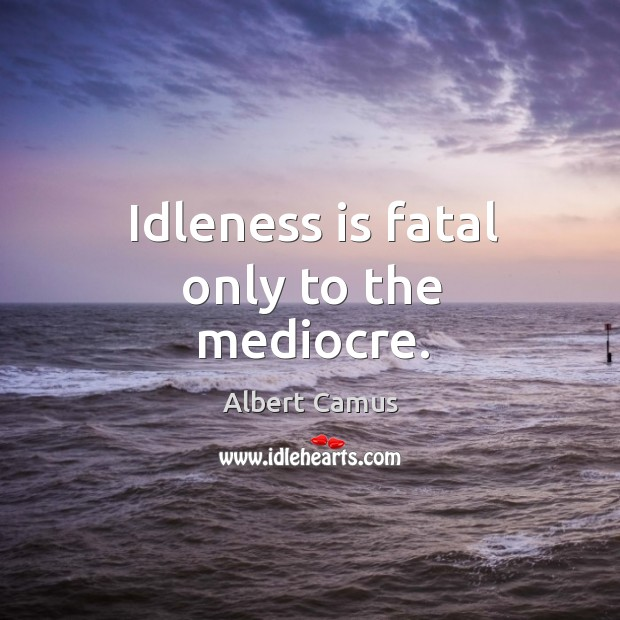 Idleness is fatal only to the mediocre. Image