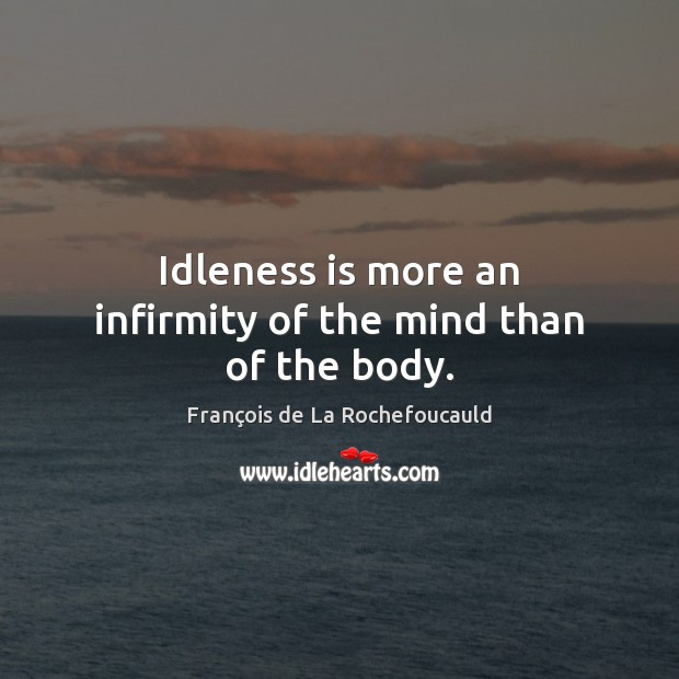 Idleness is more an infirmity of the mind than of the body. Image