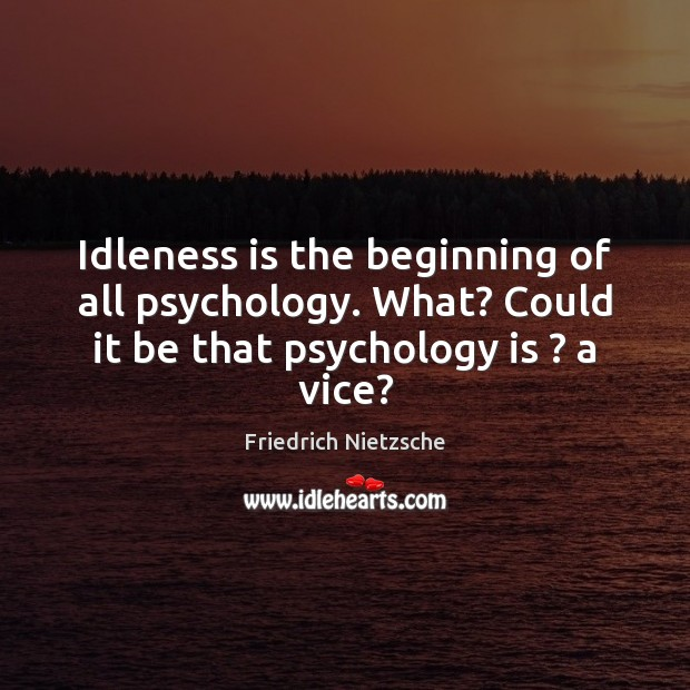 Idleness is the beginning of all psychology. What? Could it be that Image