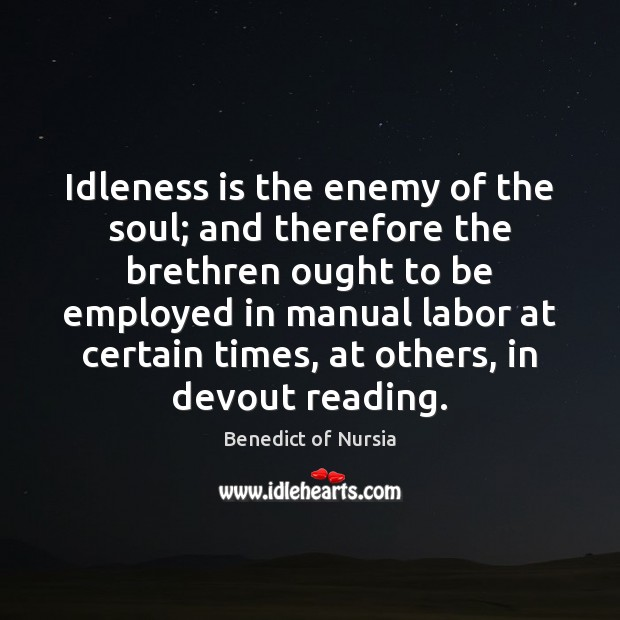 Image, Idleness is the enemy of the soul; and therefore the brethren ought