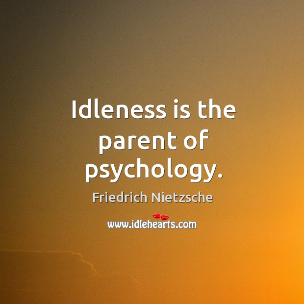 Idleness is the parent of psychology. Image