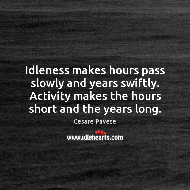 Idleness makes hours pass slowly and years swiftly. Activity makes the hours Cesare Pavese Picture Quote