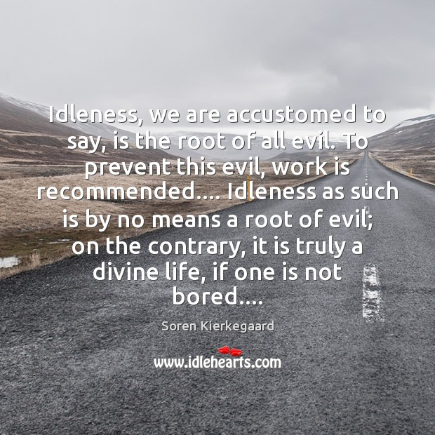 Idleness, we are accustomed to say, is the root of all evil. Soren Kierkegaard Picture Quote