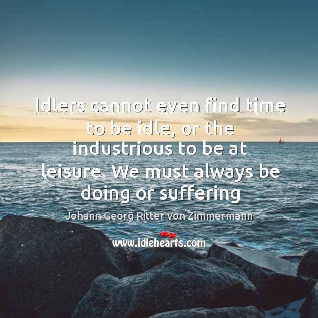 Idlers cannot even find time to be idle, or the industrious to Johann Georg Ritter von Zimmermann Picture Quote