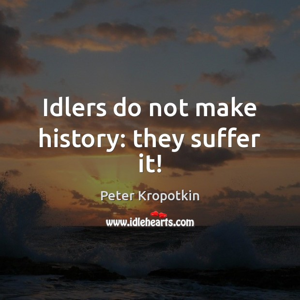 Image, Idlers do not make history: they suffer it!