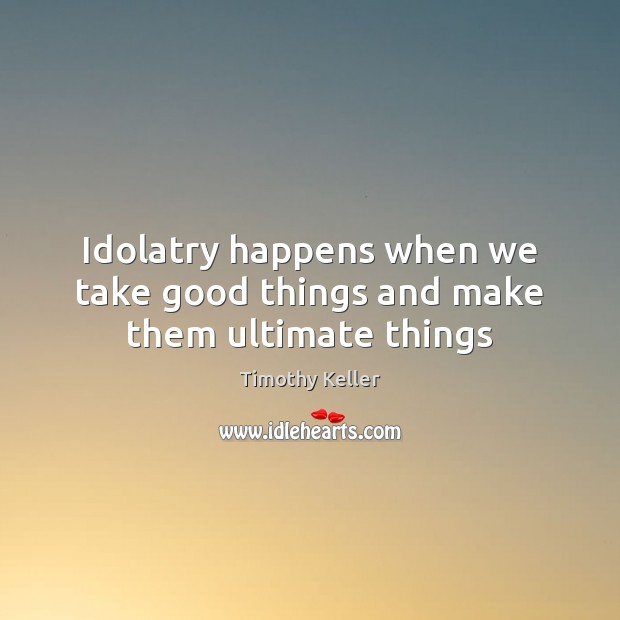 Idolatry happens when we take good things and make them ultimate things Image