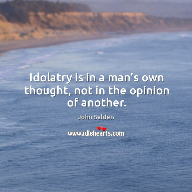 Idolatry is in a man's own thought, not in the opinion of another. John Selden Picture Quote