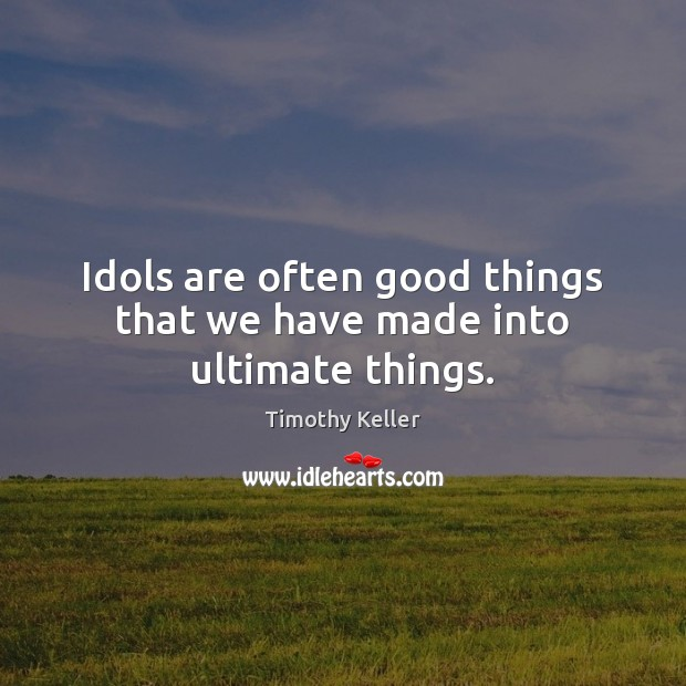 Image, Idols are often good things that we have made into ultimate things.