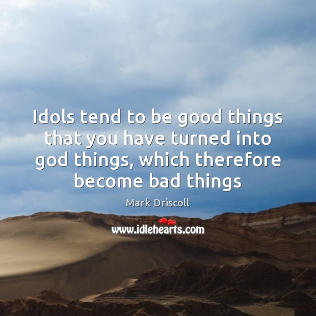 Idols tend to be good things that you have turned into God Mark Driscoll Picture Quote