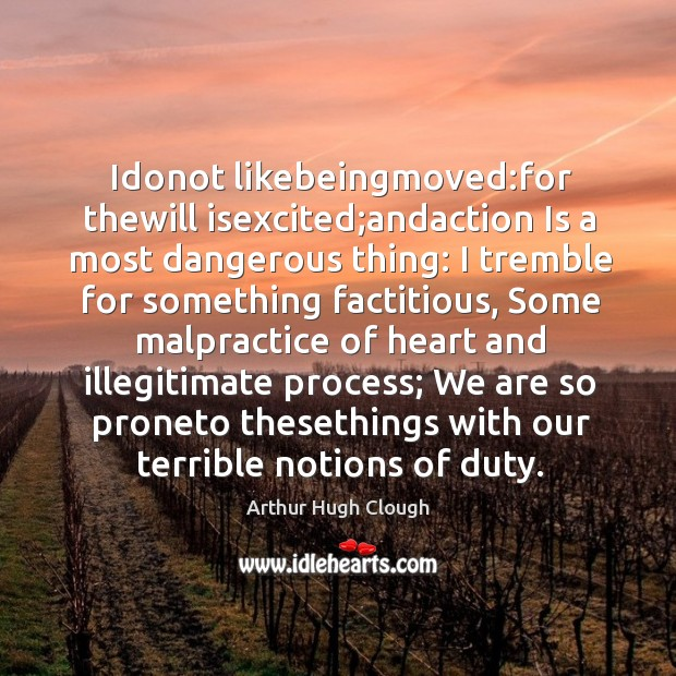 Idonot likebeingmoved:for thewill isexcited;andaction Is a most dangerous thing: I Image