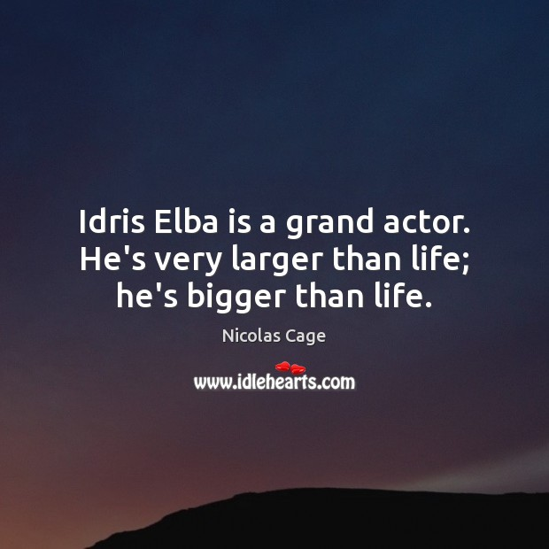 Idris Elba is a grand actor. He's very larger than life; he's bigger than life. Image