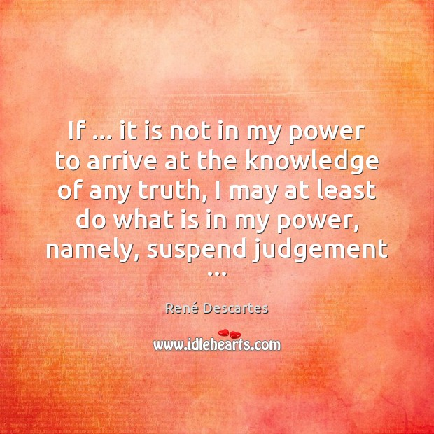 If … it is not in my power to arrive at the knowledge René Descartes Picture Quote
