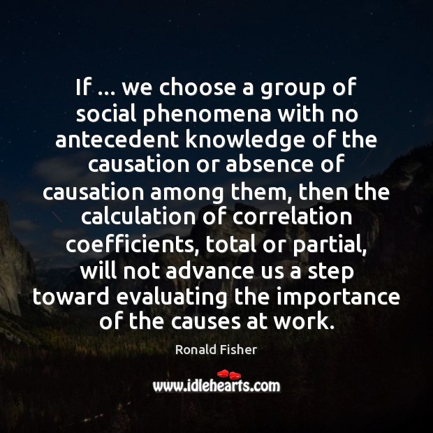 If … we choose a group of social phenomena with no antecedent knowledge Ronald Fisher Picture Quote