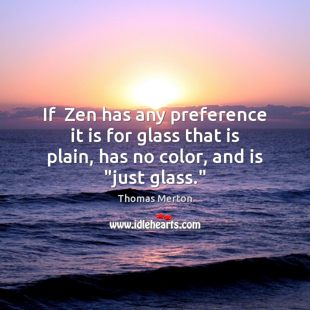 Image, If  Zen has any preference it is for glass that is plain,
