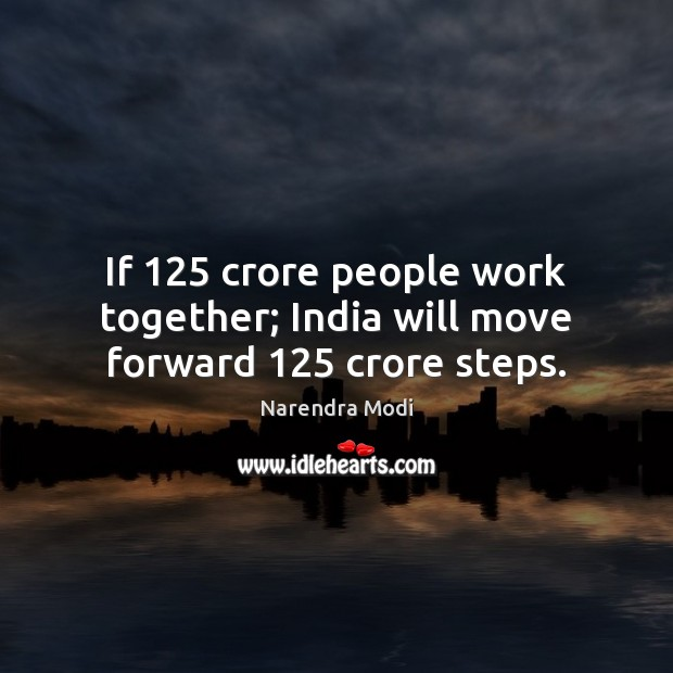 If 125 crore people work together; India will move forward 125 crore steps. Image