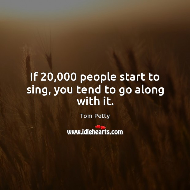 If 20,000 people start to sing, you tend to go along with it. Tom Petty Picture Quote