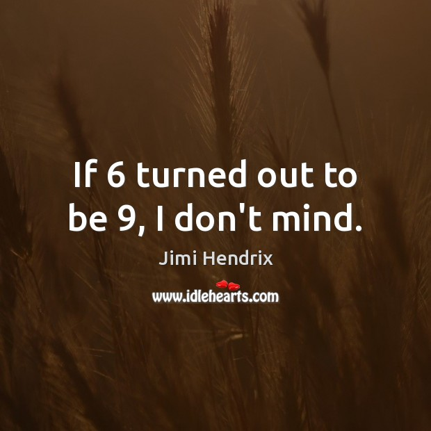 If 6 turned out to be 9, I don't mind. Jimi Hendrix Picture Quote