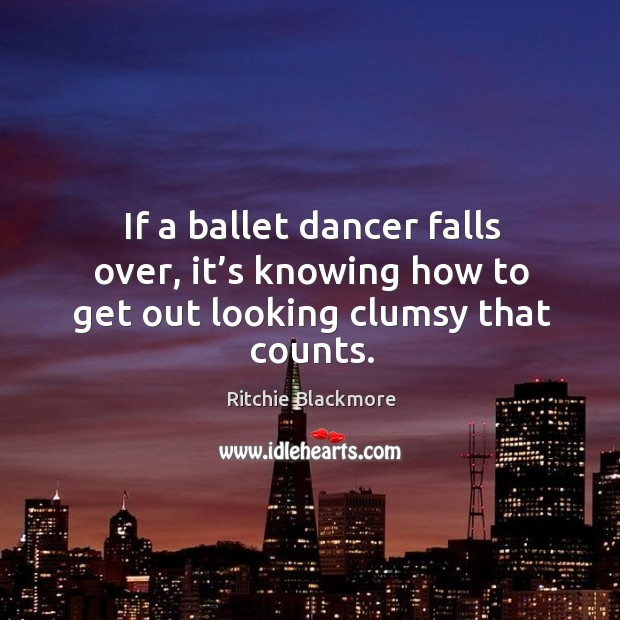 If a ballet dancer falls over, it's knowing how to get out looking clumsy that counts. Ritchie Blackmore Picture Quote