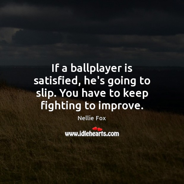 Image, If a ballplayer is satisfied, he's going to slip. You have to keep fighting to improve.