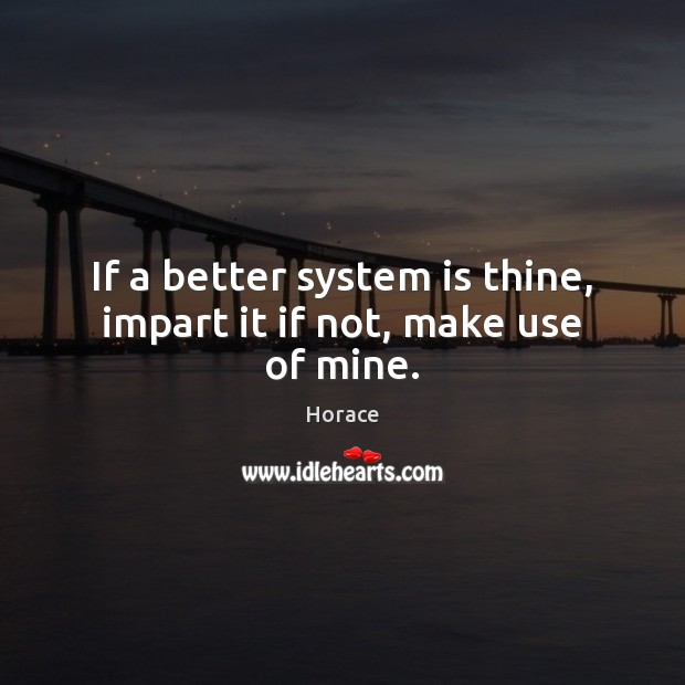 Image, If a better system is thine, impart it if not, make use of mine.