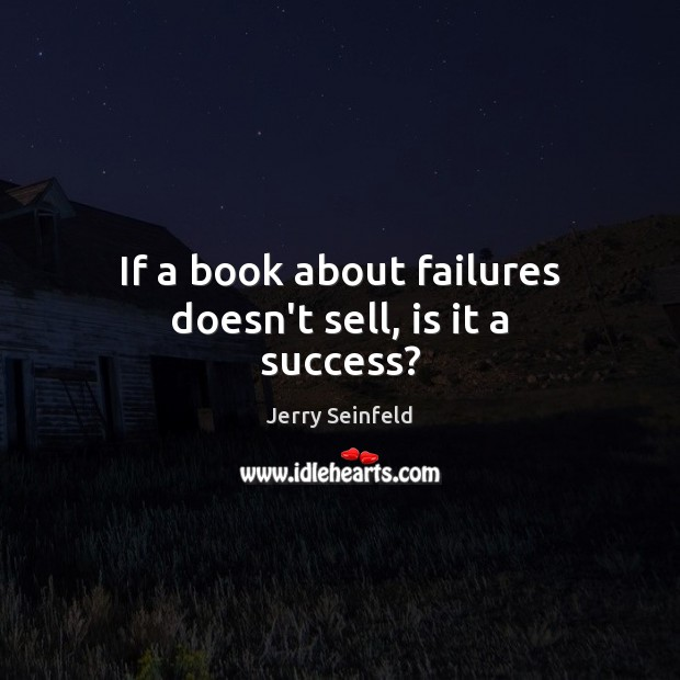 If a book about failures doesn't sell, is it a success? Jerry Seinfeld Picture Quote