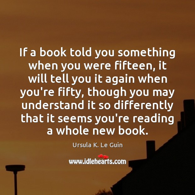 If a book told you something when you were fifteen, it will Ursula K. Le Guin Picture Quote