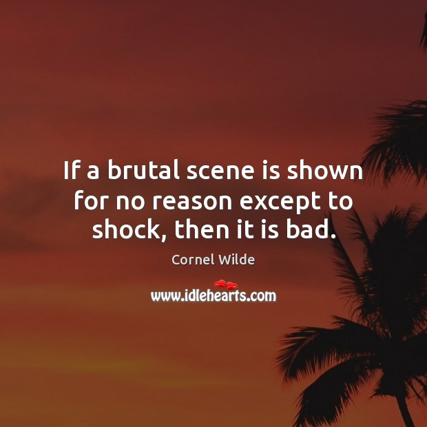 If a brutal scene is shown for no reason except to shock, then it is bad. Cornel Wilde Picture Quote