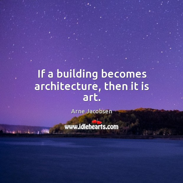 If a building becomes architecture, then it is art. Image