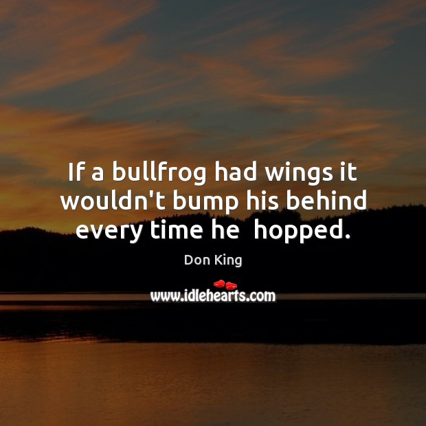 If a bullfrog had wings it wouldn't bump his behind every time he  hopped. Image