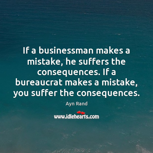 If a businessman makes a mistake, he suffers the consequences. If a Image